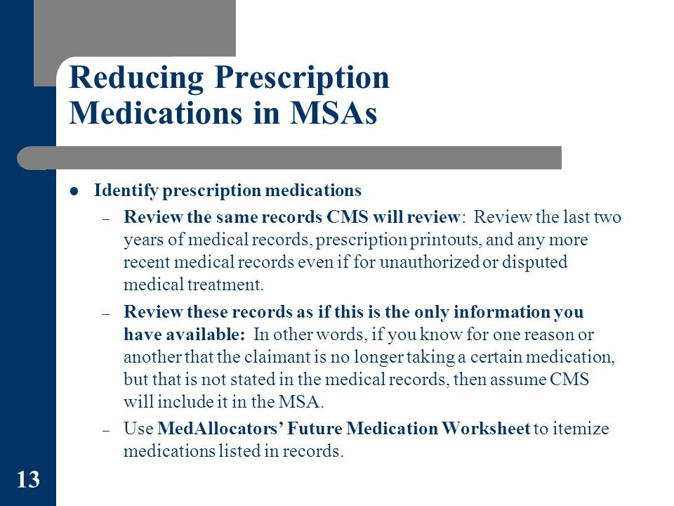 Reducing Prescription Medications in MSAs Identify prescription medications – Review the same records CMS will review: Review the last two years of medical records, prescription printouts, and any more recent medical records even if for unauthorized or disputed medical treatment.