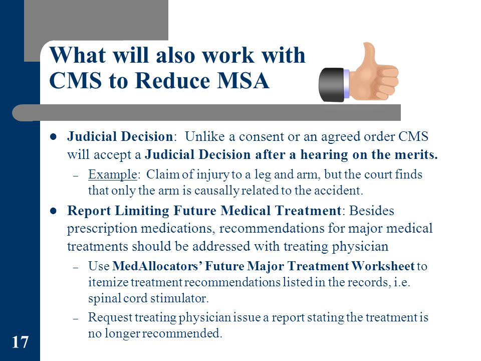 What will also work with CMS to Reduce MSA Judicial Decision: Unlike a consent or an agreed order CMS will accept a Judicial Decision after a hearing on the merits.
