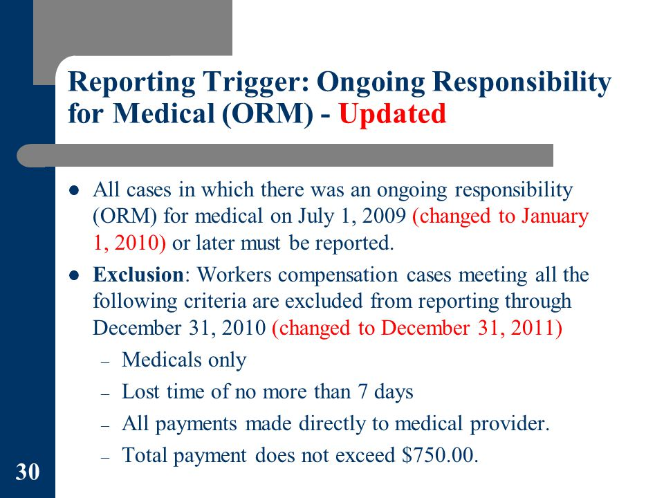 Reporting Trigger: Ongoing Responsibility for Medical (ORM) - Updated All cases in which there was an ongoing responsibility (ORM) for medical on July 1, 2009 (changed to January 1, 2010) or later must be reported.