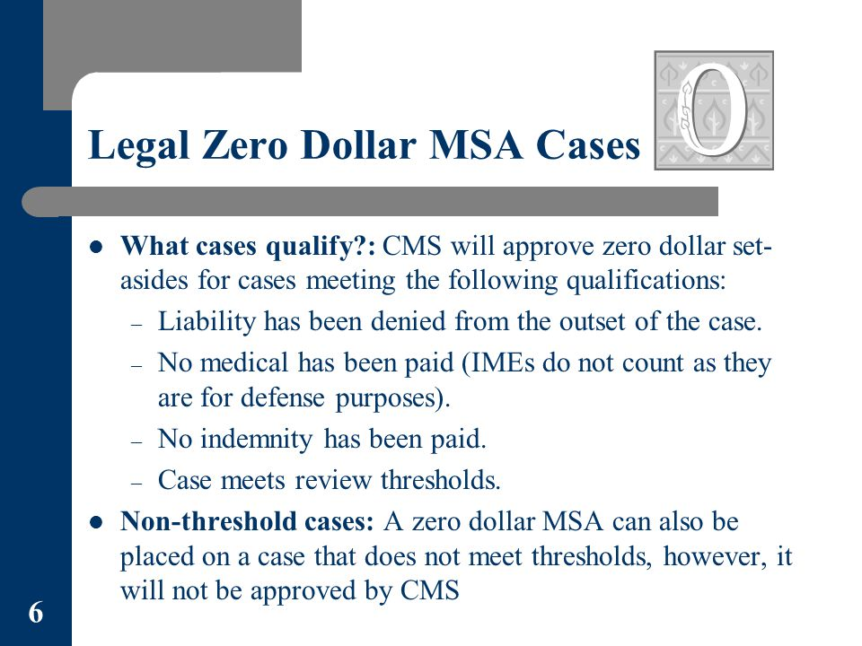 Legal Zero Dollar MSA Cases What cases qualify?: CMS will approve zero dollar set- asides for cases meeting the following qualifications: – Liability has been denied from the outset of the case.