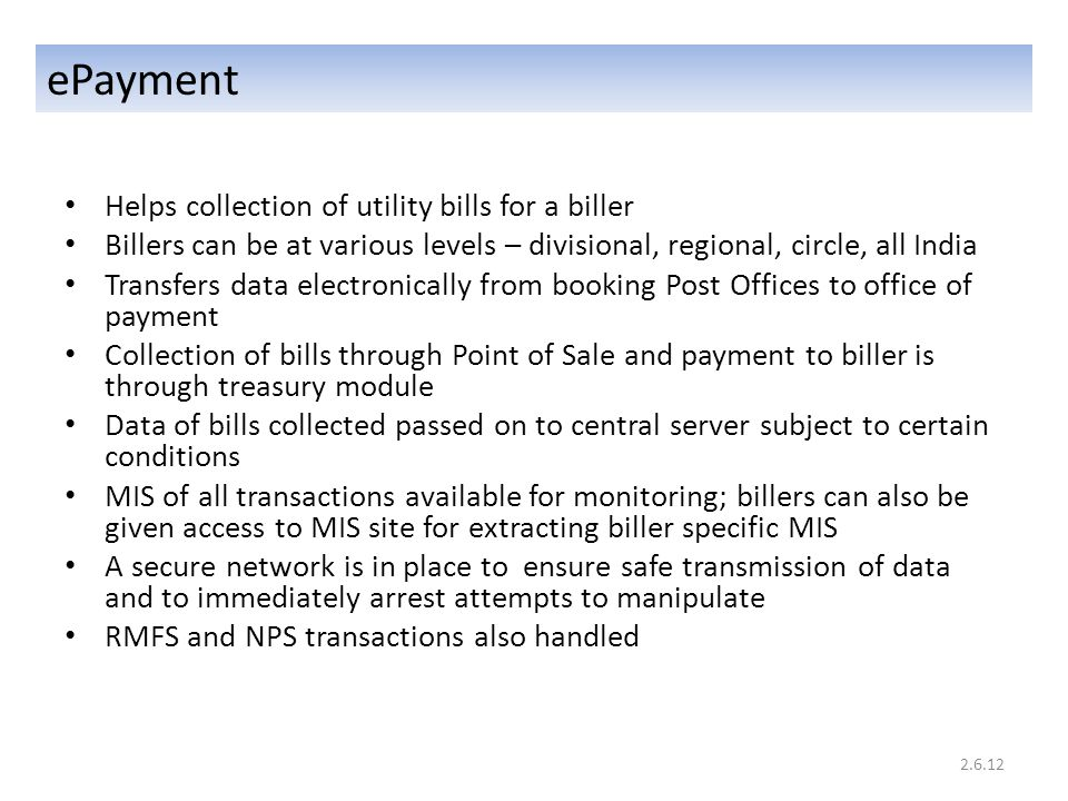 Helps collection of utility bills for a biller Billers can be at various levels – divisional, regional, circle, all India Transfers data electronically from booking Post Offices to office of payment Collection of bills through Point of Sale and payment to biller is through treasury module Data of bills collected passed on to central server subject to certain conditions MIS of all transactions available for monitoring; billers can also be given access to MIS site for extracting biller specific MIS A secure network is in place to ensure safe transmission of data and to immediately arrest attempts to manipulate RMFS and NPS transactions also handled ePayment 2.6.12