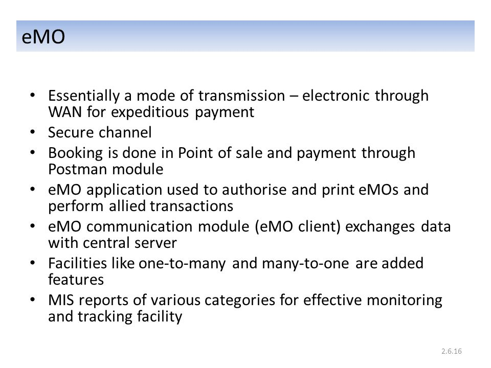 eMO Essentially a mode of transmission – electronic through WAN for expeditious payment Secure channel Booking is done in Point of sale and payment through Postman module eMO application used to authorise and print eMOs and perform allied transactions eMO communication module (eMO client) exchanges data with central server Facilities like one-to-many and many-to-one are added features MIS reports of various categories for effective monitoring and tracking facility 2.6.16
