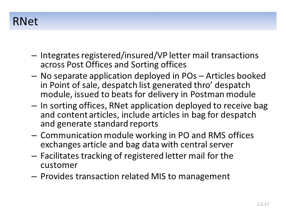 RNet – Integrates registered/insured/VP letter mail transactions across Post Offices and Sorting offices – No separate application deployed in POs – Articles booked in Point of sale, despatch list generated thro' despatch module, issued to beats for delivery in Postman module – In sorting offices, RNet application deployed to receive bag and content articles, include articles in bag for despatch and generate standard reports – Communication module working in PO and RMS offices exchanges article and bag data with central server – Facilitates tracking of registered letter mail for the customer – Provides transaction related MIS to management 2.6.17