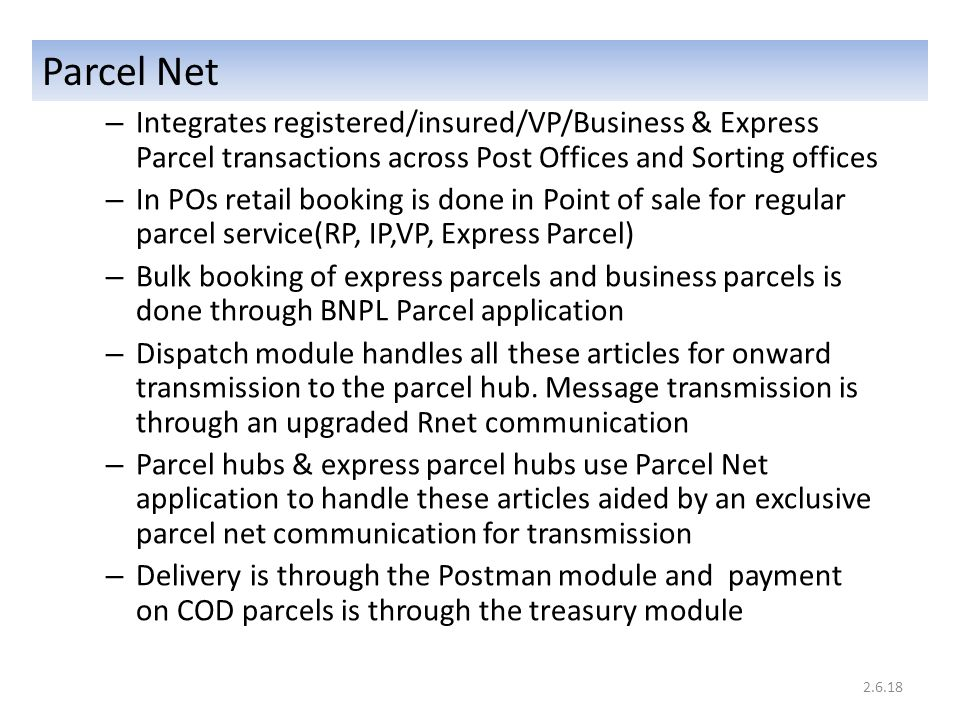 Parcel Net – Integrates registered/insured/VP/Business & Express Parcel transactions across Post Offices and Sorting offices – In POs retail booking is done in Point of sale for regular parcel service(RP, IP,VP, Express Parcel) – Bulk booking of express parcels and business parcels is done through BNPL Parcel application – Dispatch module handles all these articles for onward transmission to the parcel hub.