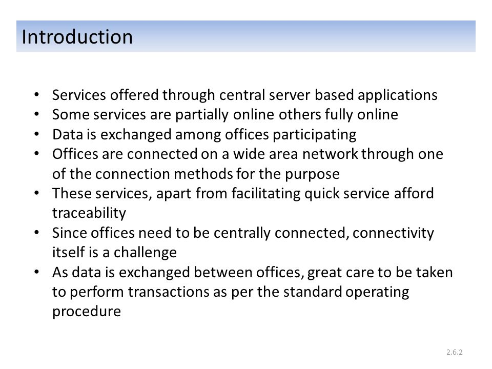 Introduction Services offered through central server based applications Some services are partially online others fully online Data is exchanged among offices participating Offices are connected on a wide area network through one of the connection methods for the purpose These services, apart from facilitating quick service afford traceability Since offices need to be centrally connected, connectivity itself is a challenge As data is exchanged between offices, great care to be taken to perform transactions as per the standard operating procedure 2.6.2