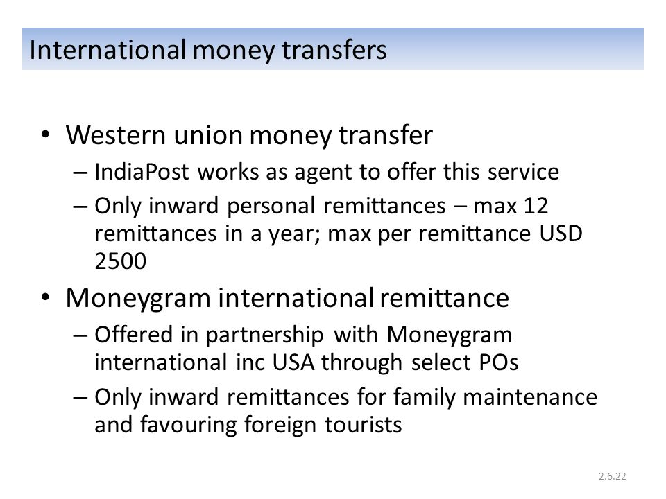 International money transfers Western union money transfer – IndiaPost works as agent to offer this service – Only inward personal remittances – max 12 remittances in a year; max per remittance USD 2500 Moneygram international remittance – Offered in partnership with Moneygram international inc USA through select POs – Only inward remittances for family maintenance and favouring foreign tourists 2.6.22