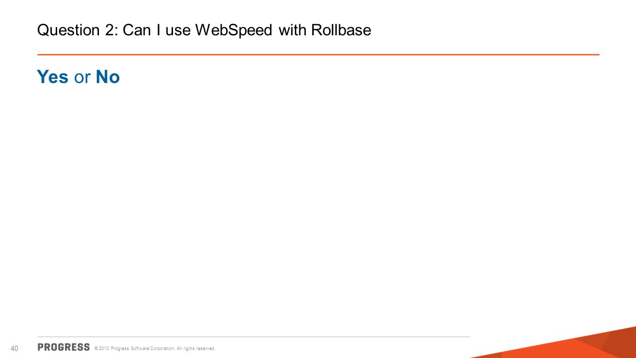© 2013 Progress Software Corporation. All rights reserved. 40 Question 2: Can I use WebSpeed with Rollbase Yes or No