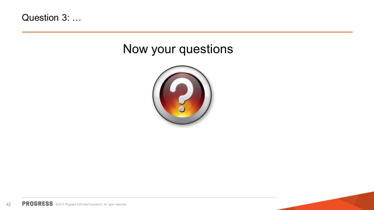 © 2013 Progress Software Corporation. All rights reserved. 42 Question 3: … Now your questions