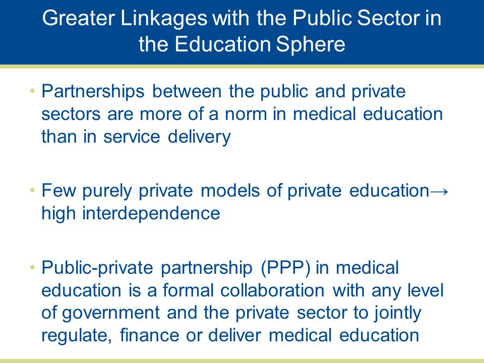 Greater Linkages with the Public Sector in the Education Sphere Partnerships between the public and private sectors are more of a norm in medical education than in service delivery Few purely private models of private education→ high interdependence Public-private partnership (PPP) in medical education is a formal collaboration with any level of government and the private sector to jointly regulate, finance or deliver medical education