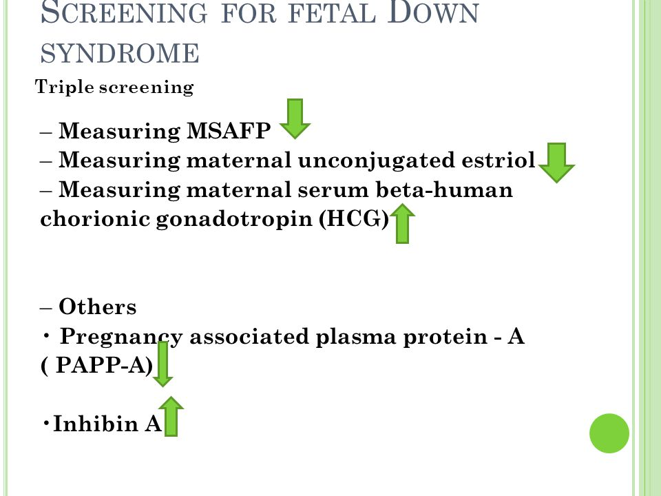S CREENING FOR FETAL D OWN SYNDROME – Measuring MSAFP – Measuring maternal unconjugated estriol – Measuring maternal serum beta-human chorionic gonado