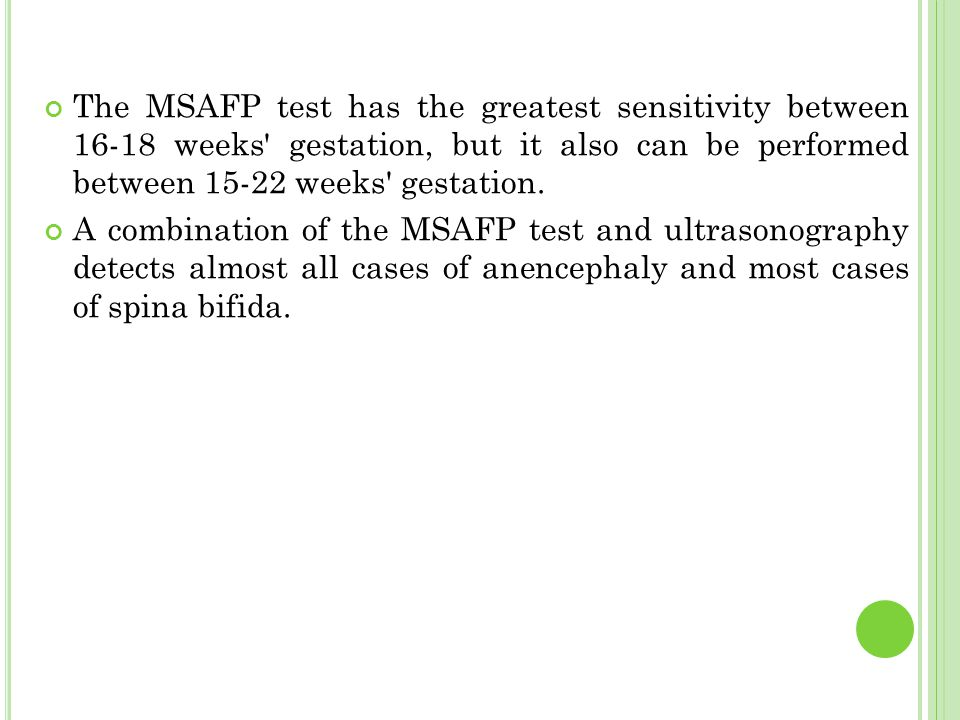 The MSAFP test has the greatest sensitivity between 16-18 weeks' gestation, but it also can be performed between 15-22 weeks' gestation. A combination