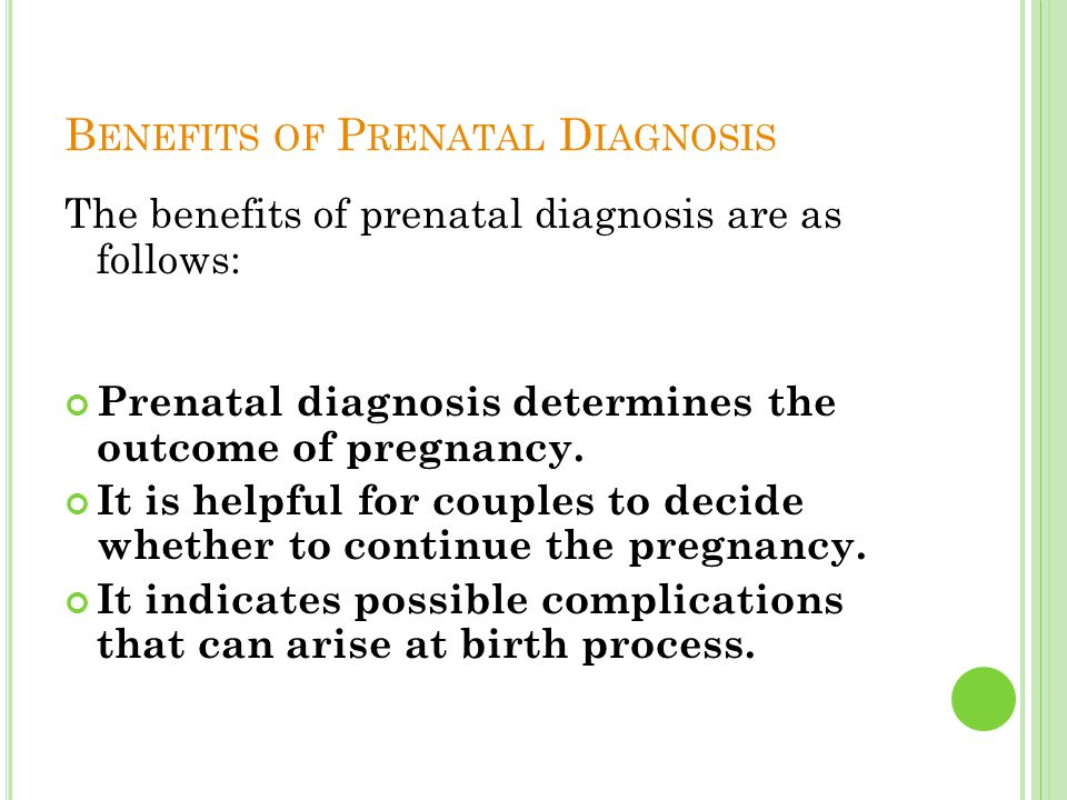 B ENEFITS OF P RENATAL D IAGNOSIS The benefits of prenatal diagnosis are as follows: Prenatal diagnosis determines the outcome of pregnancy. It is hel