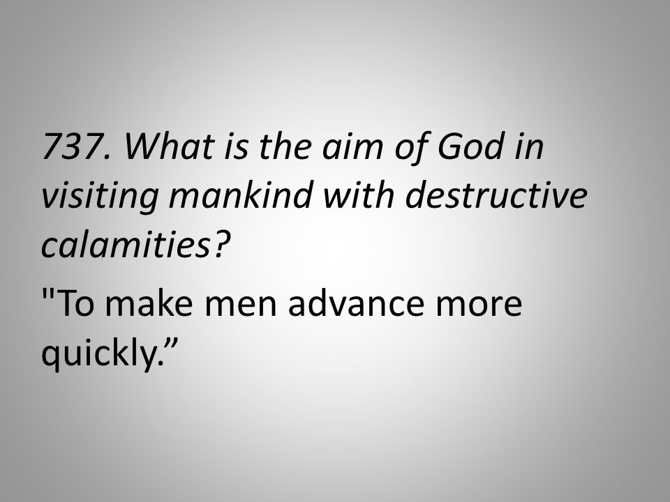 737. What is the aim of God in visiting mankind with destructive calamities.