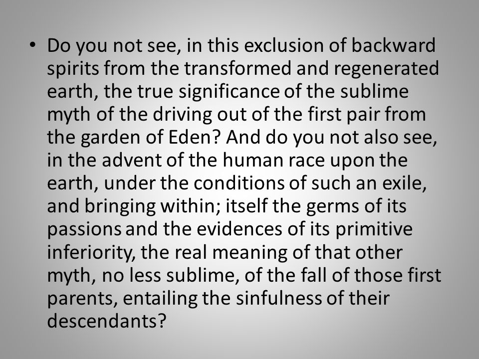 Do you not see, in this exclusion of backward spirits from the transformed and regenerated earth, the true significance of the sublime myth of the driving out of the first pair from the garden of Eden.