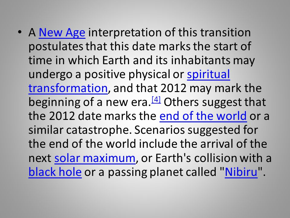 A New Age interpretation of this transition postulates that this date marks the start of time in which Earth and its inhabitants may undergo a positive physical or spiritual transformation, and that 2012 may mark the beginning of a new era.