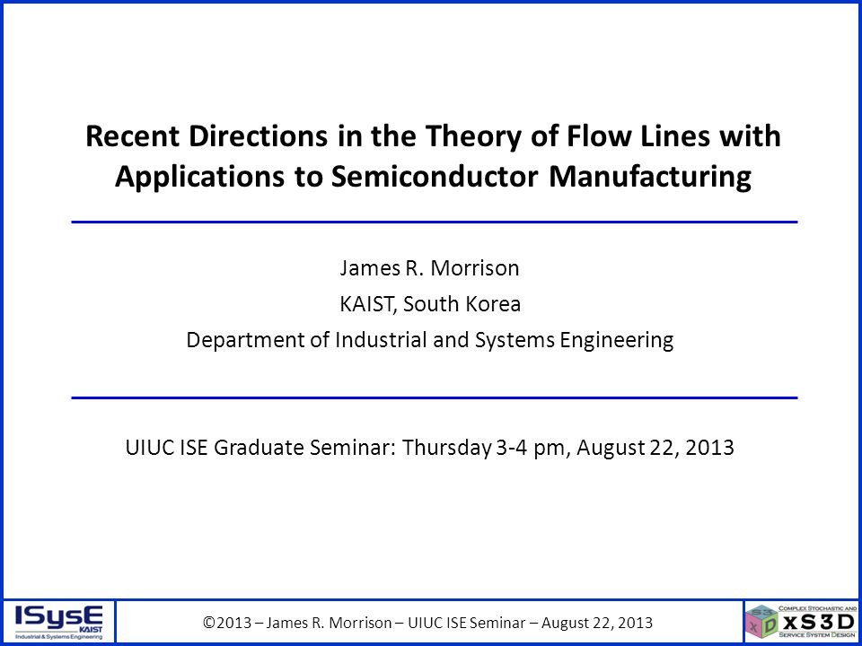 ©2013 – James R. Morrison – UIUC ISE Seminar – August 22, 2013 Recent Directions in the Theory of Flow Lines with Applications to Semiconductor Manufa