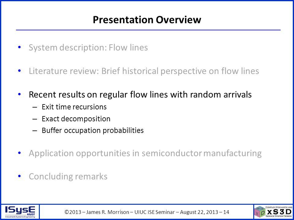 ©2013 – James R. Morrison – UIUC ISE Seminar – August 22, 2013 – 14 Presentation Overview System description: Flow lines Literature review: Brief hist