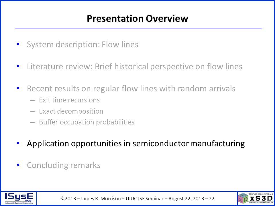 ©2013 – James R. Morrison – UIUC ISE Seminar – August 22, 2013 – 22 Presentation Overview System description: Flow lines Literature review: Brief hist
