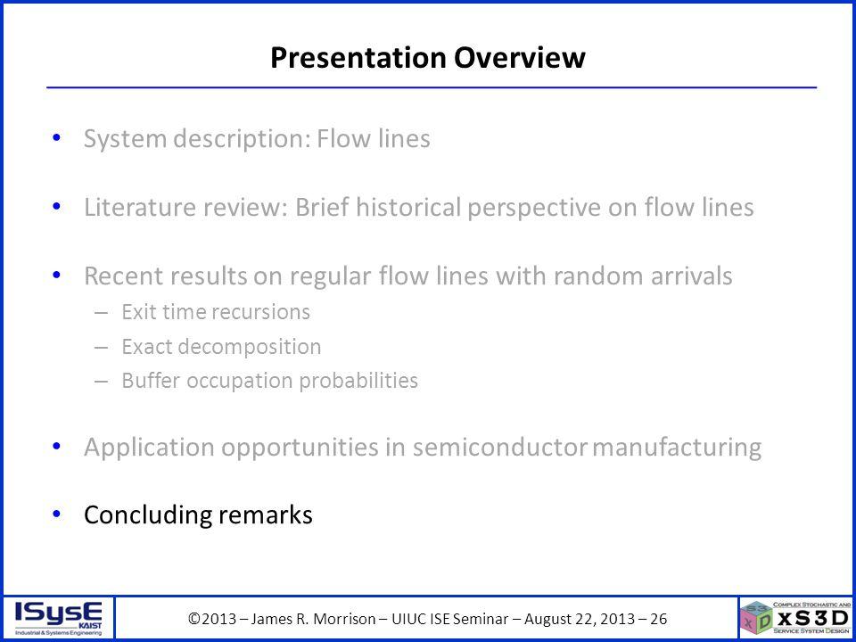 ©2013 – James R. Morrison – UIUC ISE Seminar – August 22, 2013 – 26 Presentation Overview System description: Flow lines Literature review: Brief hist