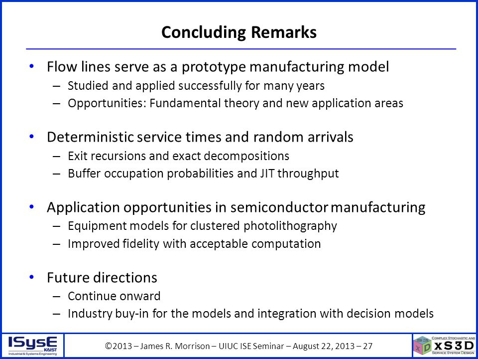 ©2013 – James R. Morrison – UIUC ISE Seminar – August 22, 2013 – 27 Concluding Remarks Flow lines serve as a prototype manufacturing model – Studied a