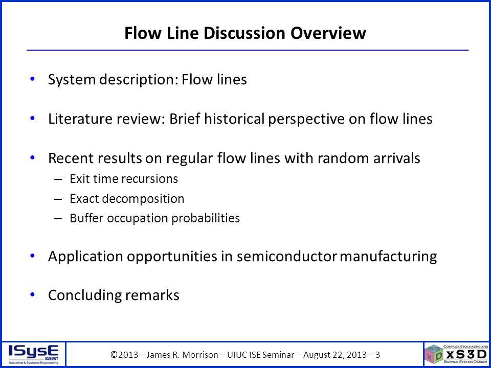 ©2013 – James R. Morrison – UIUC ISE Seminar – August 22, 2013 – 3 Flow Line Discussion Overview System description: Flow lines Literature review: Bri