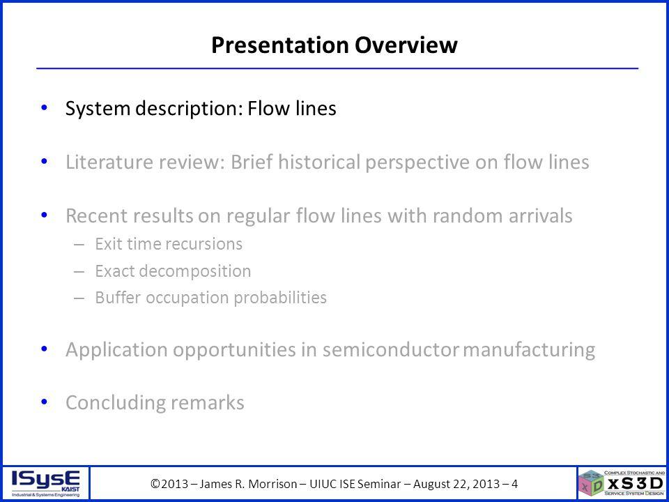 ©2013 – James R. Morrison – UIUC ISE Seminar – August 22, 2013 – 4 Presentation Overview System description: Flow lines Literature review: Brief histo