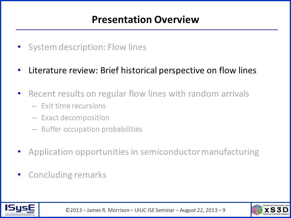 ©2013 – James R. Morrison – UIUC ISE Seminar – August 22, 2013 – 9 Presentation Overview System description: Flow lines Literature review: Brief histo