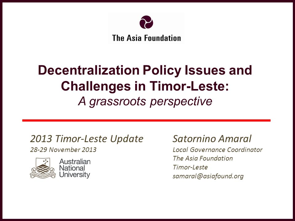 Decentralization Policy Issues and Challenges in Timor-Leste: A grassroots perspective Satornino Amaral Local Governance Coordinator The Asia Foundati