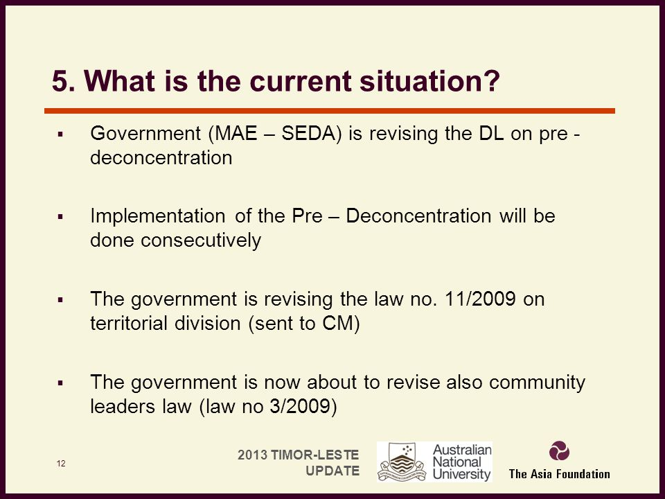 2013 TIMOR-LESTE UPDATE 5. What is the current situation?  Government (MAE – SEDA) is revising the DL on pre - deconcentration  Implementation of th