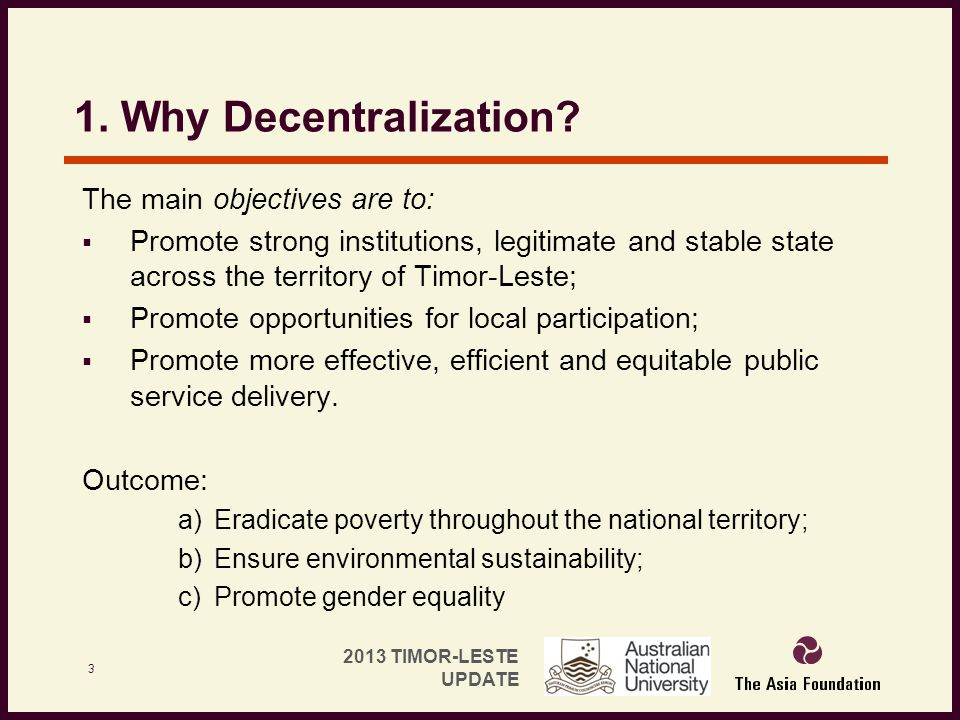 2013 TIMOR-LESTE UPDATE 1. Why Decentralization? The main objectives are to:  Promote strong institutions, legitimate and stable state across the ter