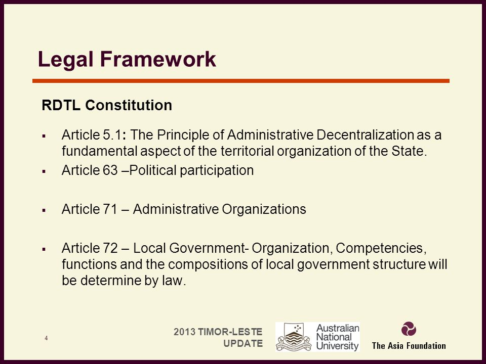 2013 TIMOR-LESTE UPDATE Legal Framework RDTL Constitution  Article 5.1: The Principle of Administrative Decentralization as a fundamental aspect of t