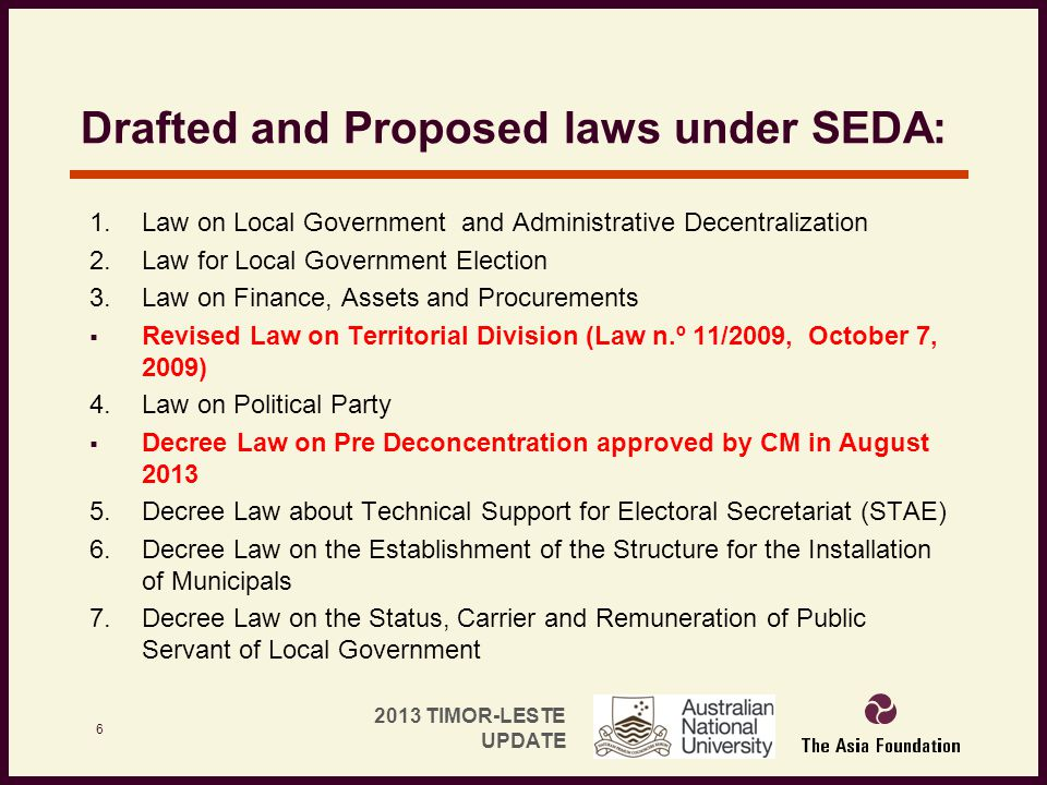 2013 TIMOR-LESTE UPDATE Drafted and Proposed laws under SEDA: 1. Law on Local Government and Administrative Decentralization 2. Law for Local Governme