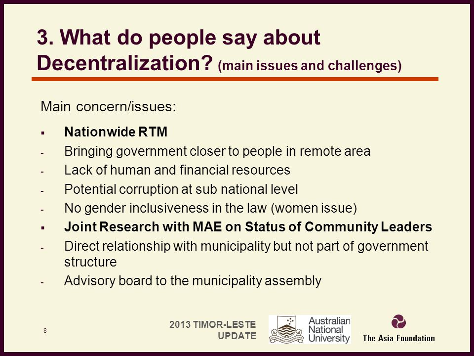 2013 TIMOR-LESTE UPDATE 3. What do people say about Decentralization? (main issues and challenges) Main concern/issues:  Nationwide RTM - Bringing go