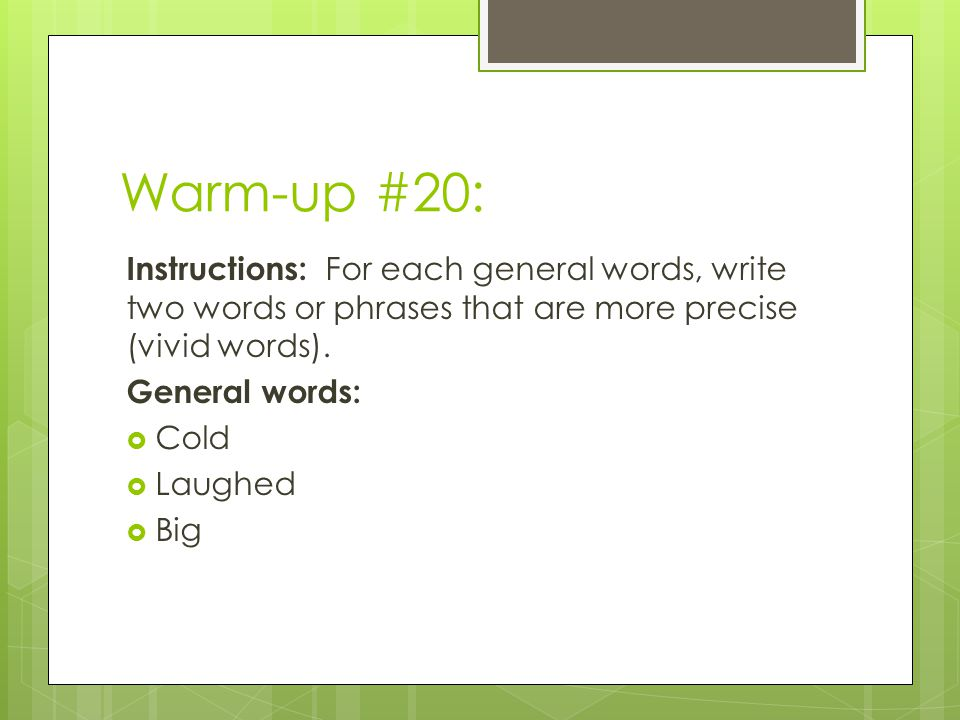 Warm-up #20: Instructions: For each general words, write two words or phrases that are more precise (vivid words).