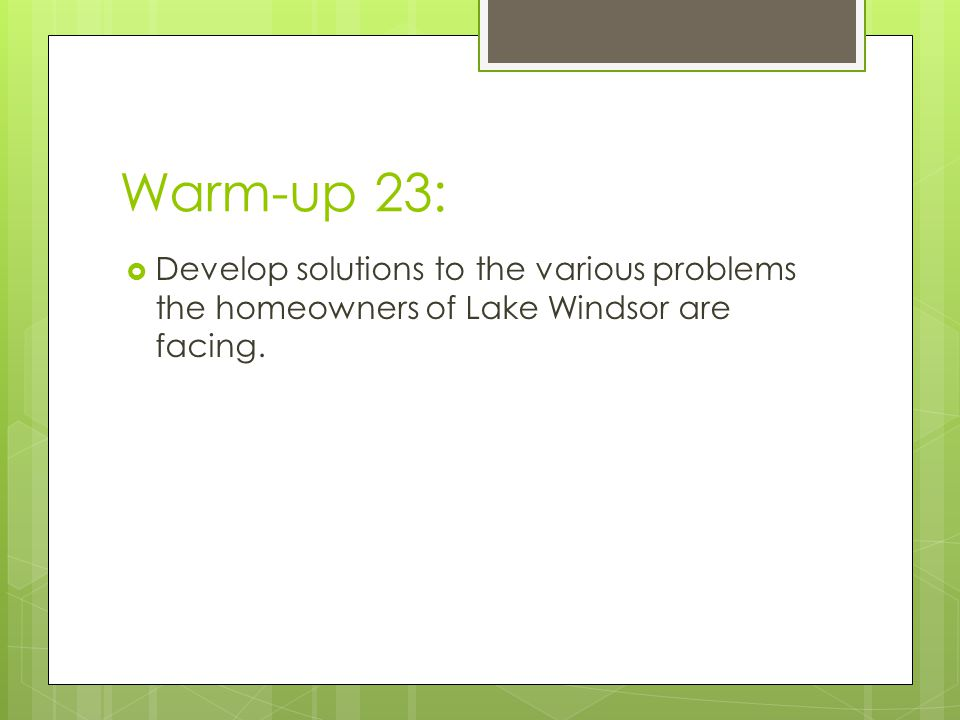 Warm-up 23:  Develop solutions to the various problems the homeowners of Lake Windsor are facing.