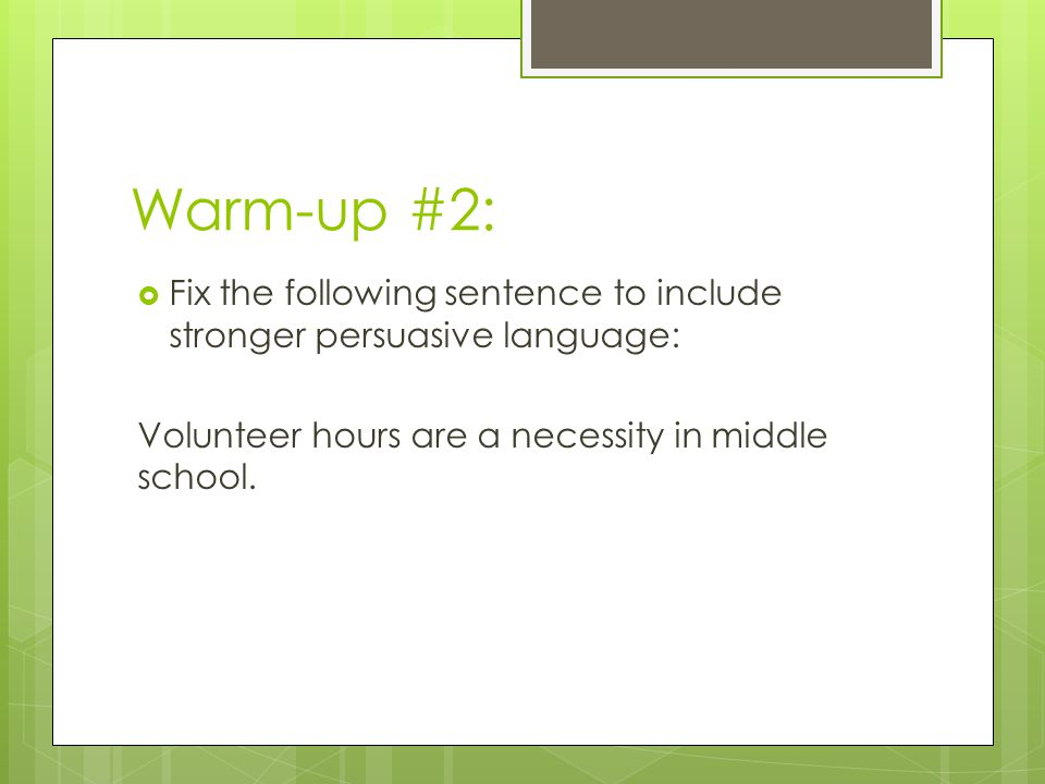 Warm-up #2:  Fix the following sentence to include stronger persuasive language: Volunteer hours are a necessity in middle school.