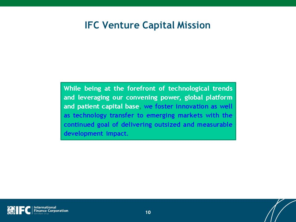 IFC Venture Capital Mission 10 While being at the forefront of technological trends and leveraging our convening power, global platform and patient ca