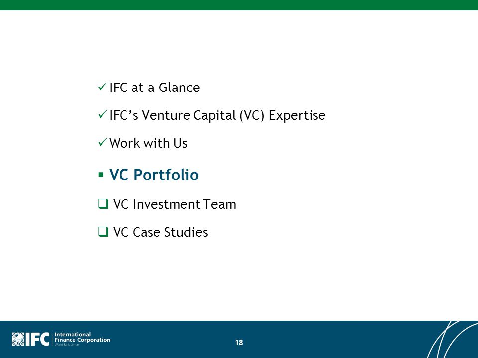 18 IFC at a Glance IFC's Venture Capital (VC) Expertise Work with Us  VC Portfolio  VC Investment Team  VC Case Studies