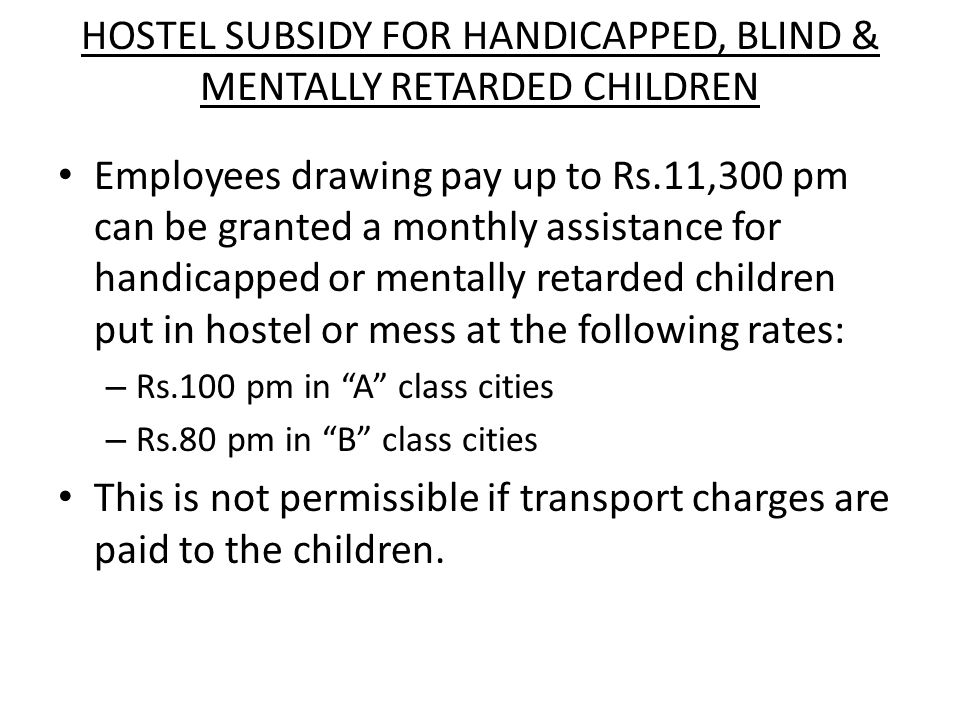 Transport charges to Handicapped Children This is sanctioned to the orthopedically handicapped children of a Government servant, whose pay does not exceed Rs.11,300 pm.
