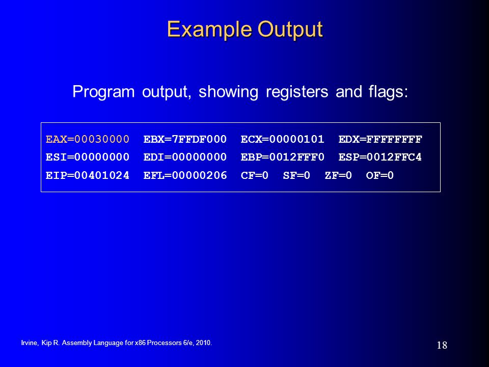Irvine, Kip R. Assembly Language for x86 Processors 6/e, 2010. 18 Example Output Program output, showing registers and flags: EAX=00030000 EBX=7FFDF00