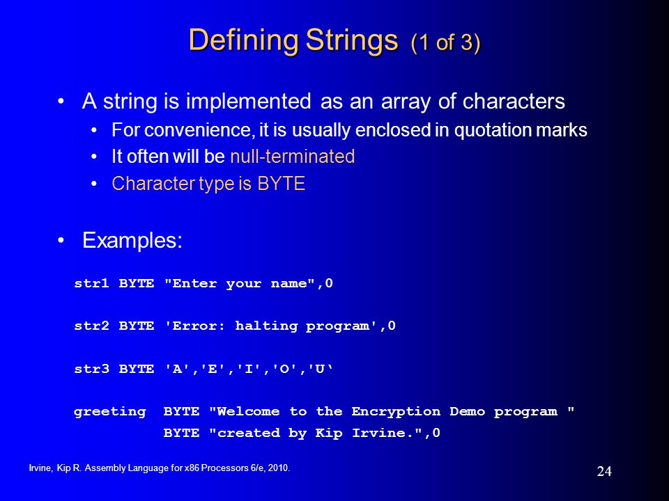 Irvine, Kip R. Assembly Language for x86 Processors 6/e, 2010. 24 Defining Strings (1 of 3) A string is implemented as an array of characters For conv