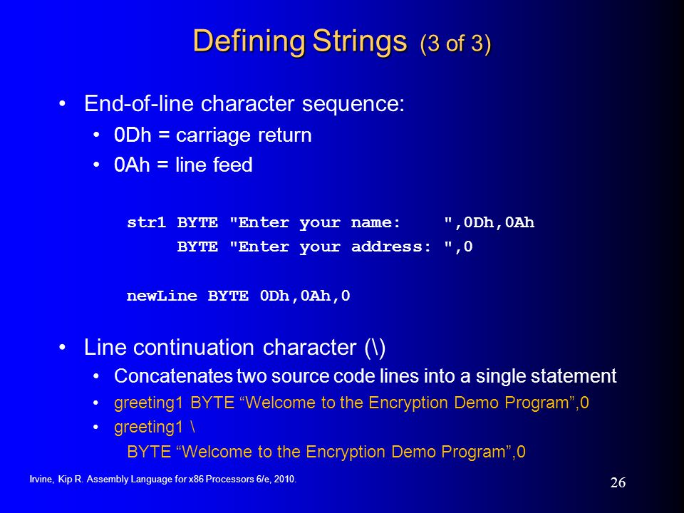 Irvine, Kip R. Assembly Language for x86 Processors 6/e, 2010. 26 Defining Strings (3 of 3) End-of-line character sequence: 0Dh = carriage return 0Ah