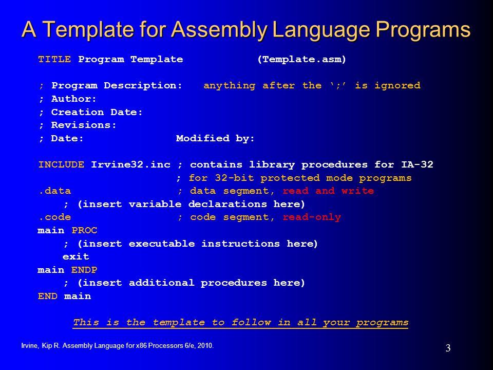 Irvine, Kip R. Assembly Language for x86 Processors 6/e, 2010. 3 A Template for Assembly Language Programs TITLE Program Template (Template.asm) ; Pro