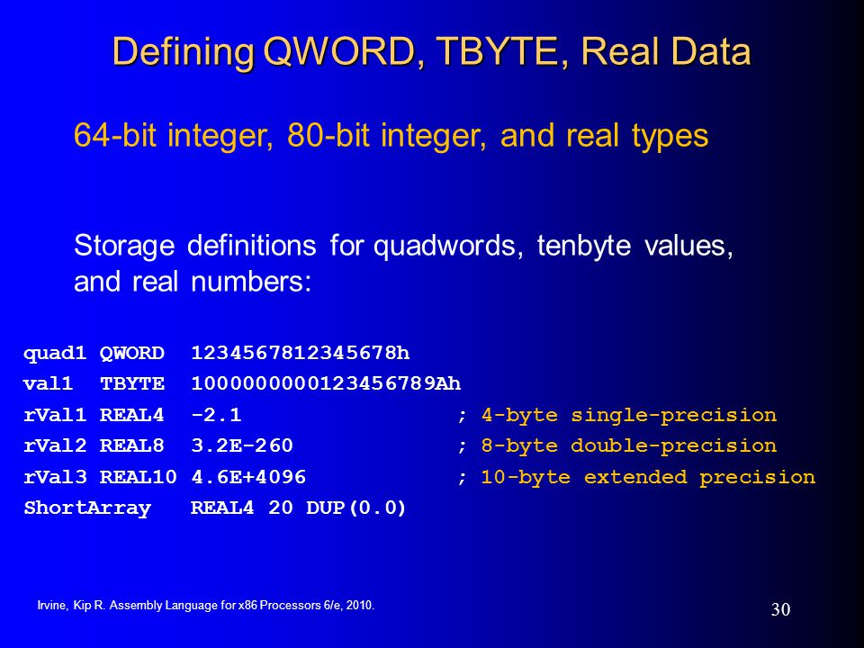Irvine, Kip R. Assembly Language for x86 Processors 6/e, 2010. 30 Defining QWORD, TBYTE, Real Data quad1 QWORD 1234567812345678h val1 TBYTE 1000000000