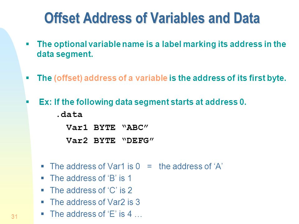 31 Offset Address of Variables and Data  The optional variable name is a label marking its address in the data segment.  The (offset) address of a v