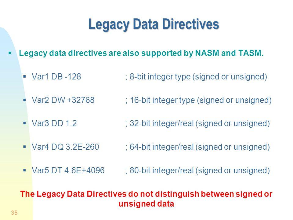 35 Legacy Data Directives  Legacy data directives are also supported by NASM and TASM.  Var1 DB -128; 8-bit integer type (signed or unsigned)  Var2
