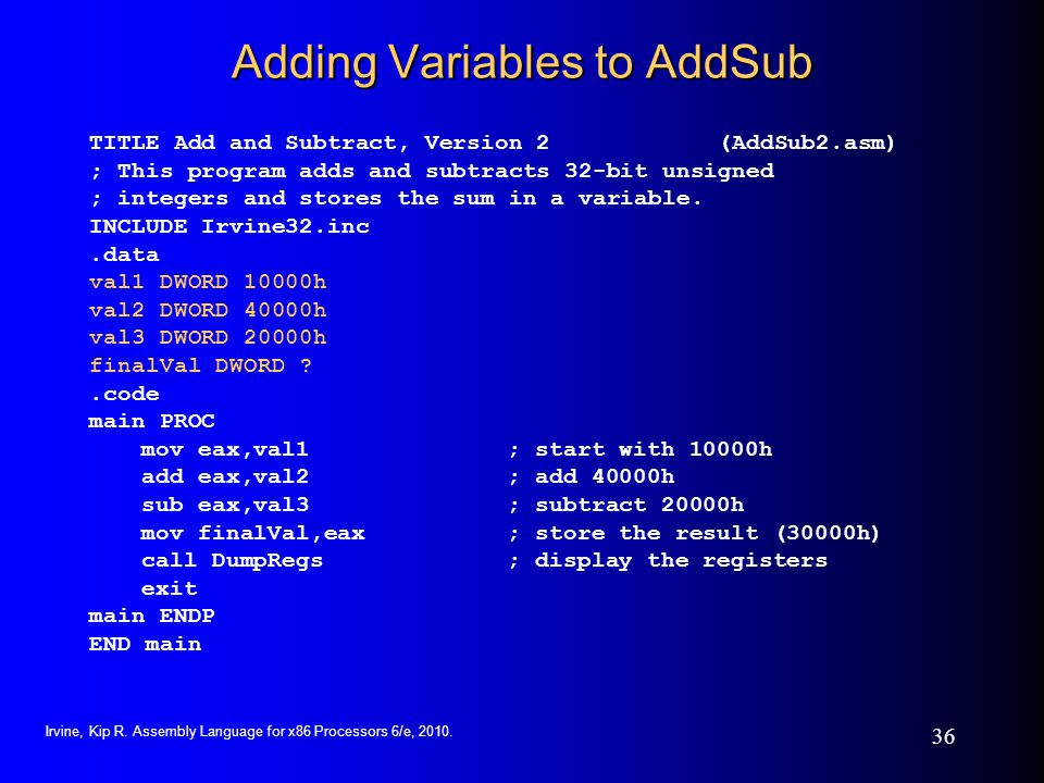 Irvine, Kip R. Assembly Language for x86 Processors 6/e, 2010. 36 Adding Variables to AddSub TITLE Add and Subtract, Version 2 (AddSub2.asm) ; This pr