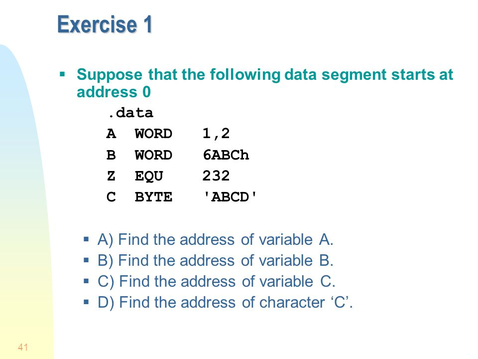 41 Exercise 1  Suppose that the following data segment starts at address 0.data A WORD1,2 B WORD6ABCh Z EQU 232 C BYTE'ABCD'  A) Find the address of