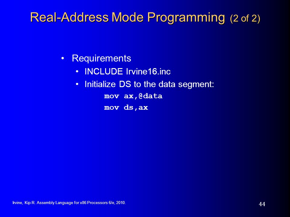 Irvine, Kip R. Assembly Language for x86 Processors 6/e, 2010. 44 Real-Address Mode Programming (2 of 2) Requirements INCLUDE Irvine16.inc Initialize