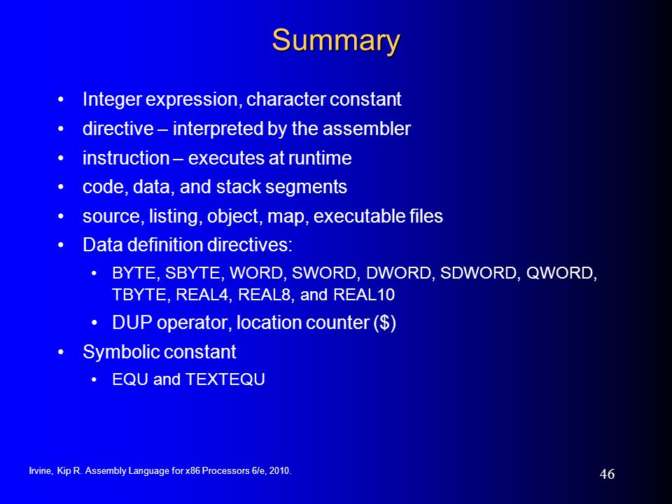 Irvine, Kip R. Assembly Language for x86 Processors 6/e, 2010. 46 Summary Integer expression, character constant directive – interpreted by the assemb